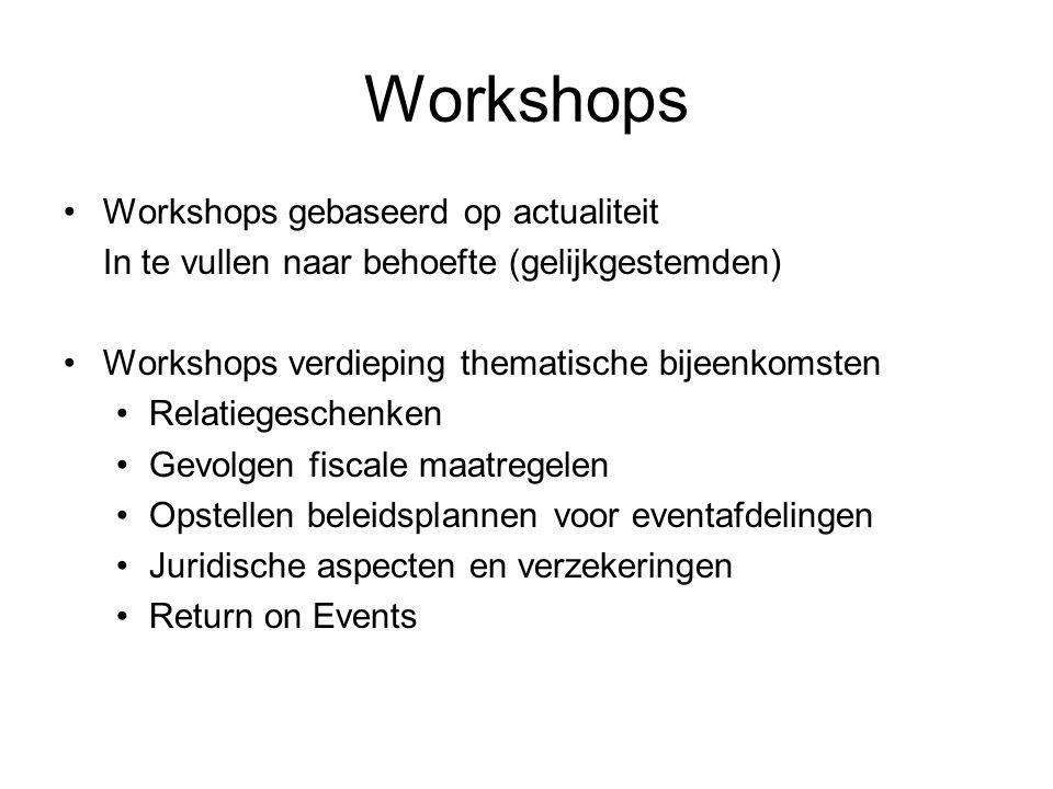 Workshops •Workshops gebaseerd op actualiteit In te vullen naar behoefte (gelijkgestemden) •Workshops verdieping thematische bijeenkomsten •Relatiegeschenken •Gevolgen fiscale maatregelen •Opstellen beleidsplannen voor eventafdelingen •Juridische aspecten en verzekeringen •Return on Events