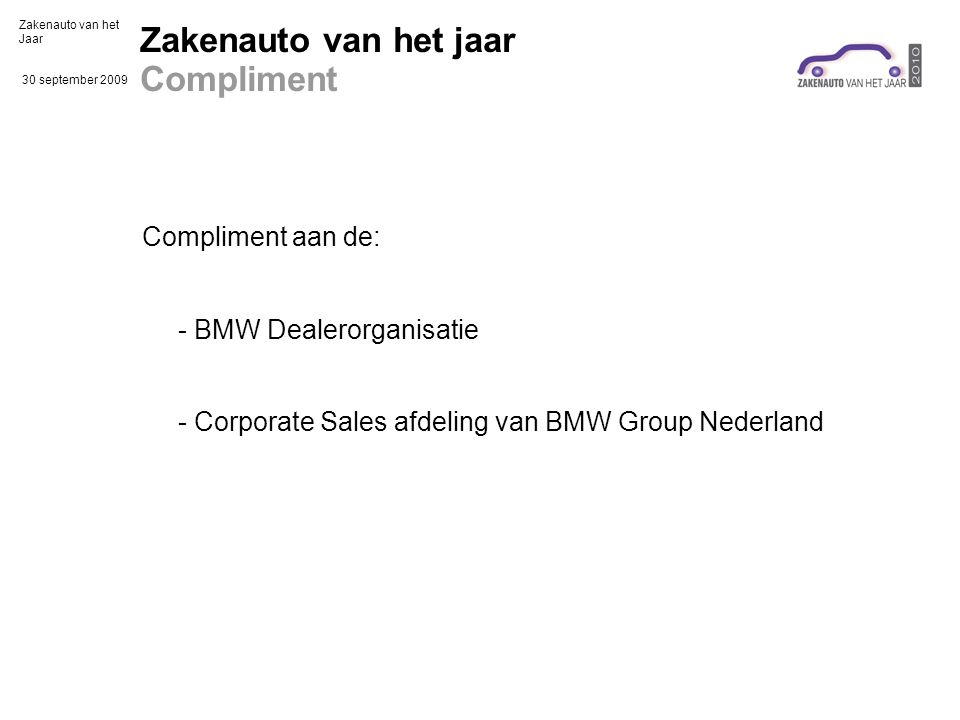 Zakenauto van het Jaar 30 september 2009 Zakenauto van het jaar Compliment Compliment aan de: - BMW Dealerorganisatie - Corporate Sales afdeling van BMW Group Nederland