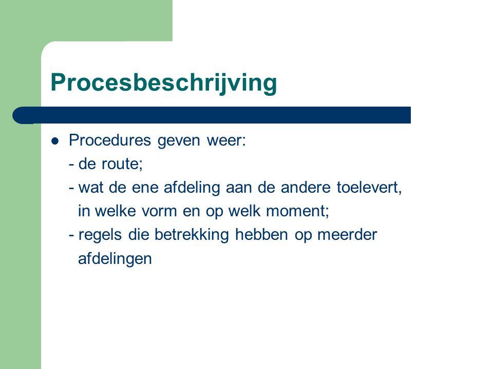 Procesbeschrijving  Procedures geven weer: - de route; - wat de ene afdeling aan de andere toelevert, in welke vorm en op welk moment; - regels die b