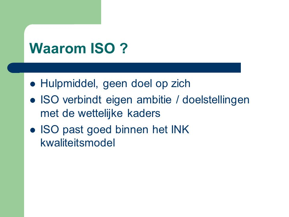 Waarom ISO ?  Hulpmiddel, geen doel op zich  ISO verbindt eigen ambitie / doelstellingen met de wettelijke kaders  ISO past goed binnen het INK kwa