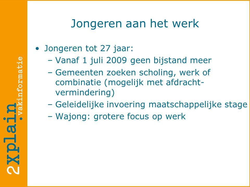Jongeren aan het werk  •Jongeren tot 27 jaar: –Vanaf 1 juli 2009 geen bijstand meer –Gemeenten zoeken scholing, werk of combinatie (mogelijk met afdracht- vermindering) –Geleidelijke invoering maatschappelijke stage –Wajong: grotere focus op werk