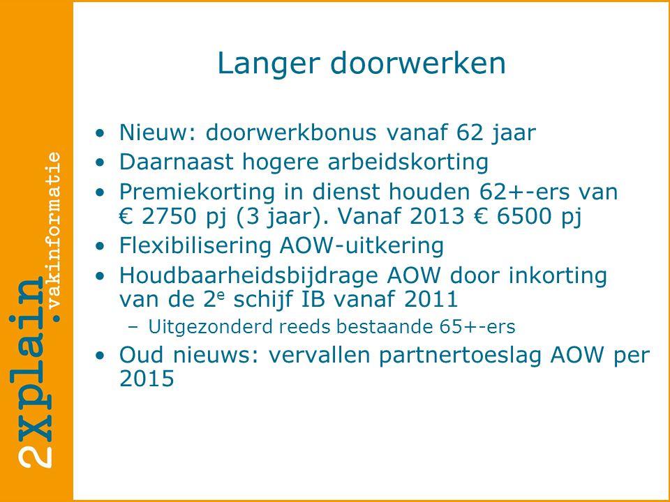 Langer doorwerken •Nieuw: doorwerkbonus vanaf 62 jaar •Daarnaast hogere arbeidskorting •Premiekorting in dienst houden 62+-ers van € 2750 pj (3 jaar).