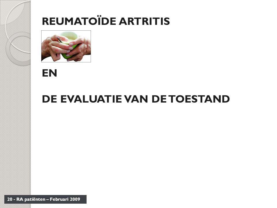 20 - RA patiënten – Februari 2009 REUMATOÏDE ARTRITIS EN DE EVALUATIE VAN DE TOESTAND