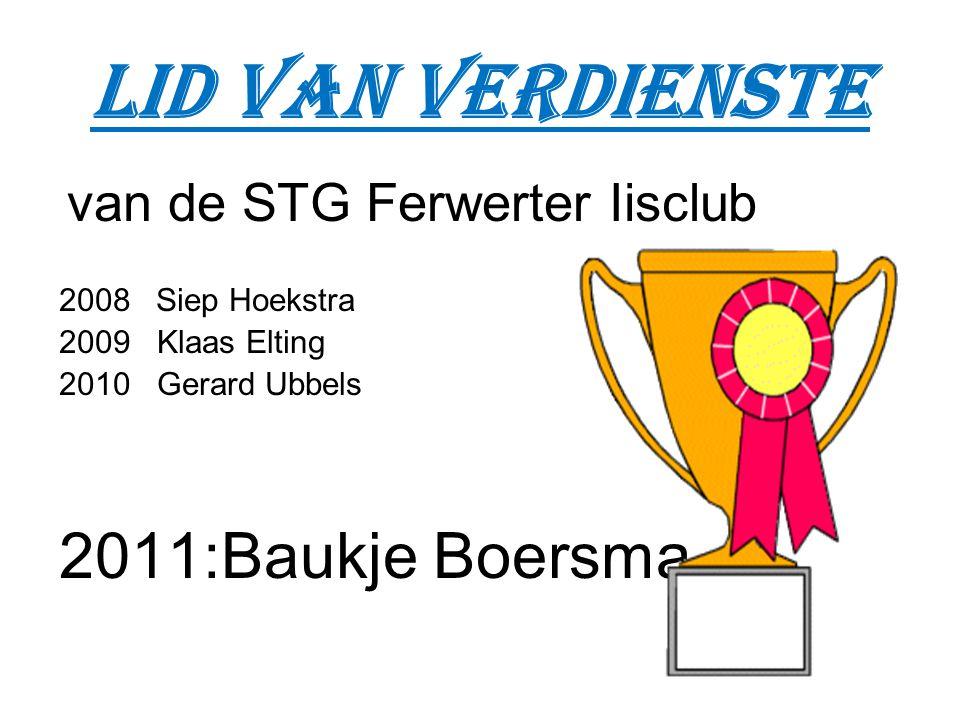 Lid van verdienste van de STG Ferwerter Iisclub 2008 Siep Hoekstra 2009 Klaas Elting 2010 Gerard Ubbels 2011:Baukje Boersma