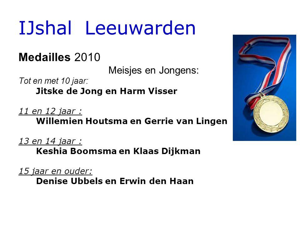 IJshal Leeuwarden Medailles 2010 Meisjes en Jongens: Tot en met 10 jaar: Jitske de Jong en Harm Visser 11 en 12 jaar: Willemien Houtsma en Gerrie van Lingen 13 en 14 jaar : Keshia Boomsma en Klaas Dijkman 15 jaar en ouder: Denise Ubbels en Erwin den Haan