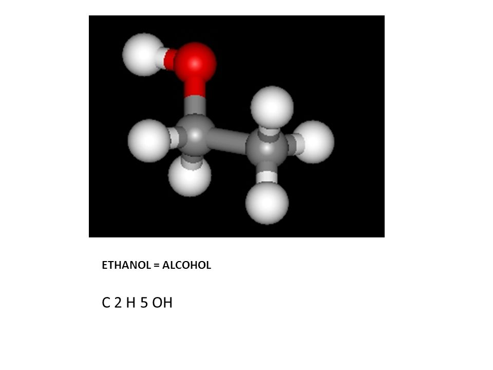 ETHANOL = ALCOHOL C 2 H 5 OH