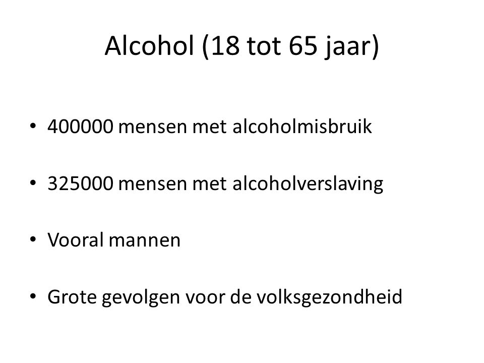 Alcohol (18 tot 65 jaar) • 400000 mensen met alcoholmisbruik • 325000 mensen met alcoholverslaving • Vooral mannen • Grote gevolgen voor de volksgezon