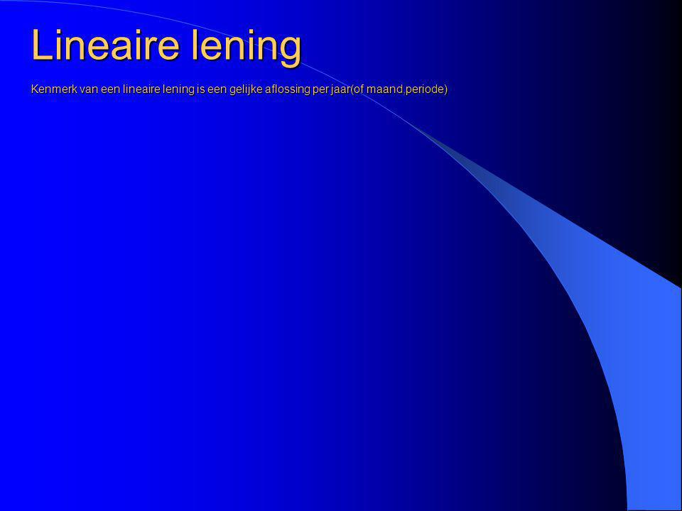 Lineaire lening Kenmerk van een lineaire lening is een gelijke aflossing per jaar(of maand,periode)