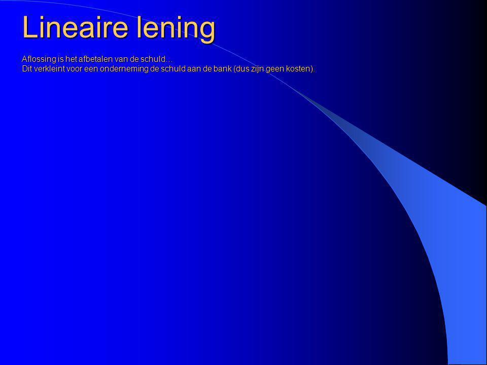 Lineaire lening Aflossing is het afbetalen van de schuld… Dit verkleint voor een onderneming de schuld aan de bank (dus zijn geen kosten).