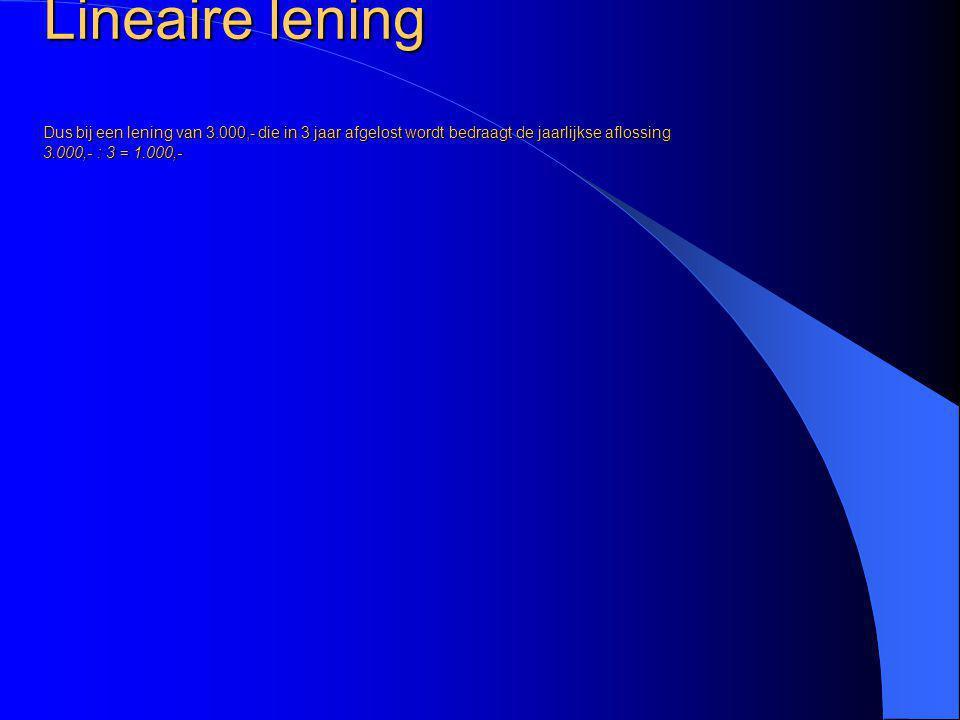 Lineaire lening Dus bij een lening van 3.000,- die in 3 jaar afgelost wordt bedraagt de jaarlijkse aflossing 3.000,- : 3 = 1.000,-