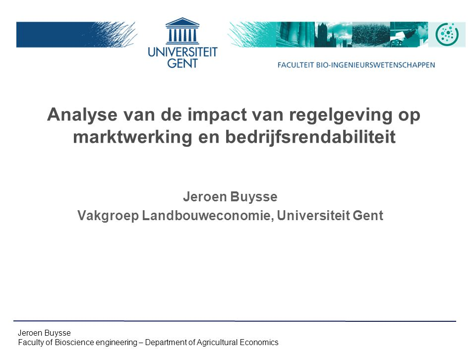 Jeroen Buysse Faculty of Bioscience engineering – Department of Agricultural Economics Analyse van de impact van regelgeving op marktwerking en bedrijfsrendabiliteit Jeroen Buysse Vakgroep Landbouweconomie, Universiteit Gent