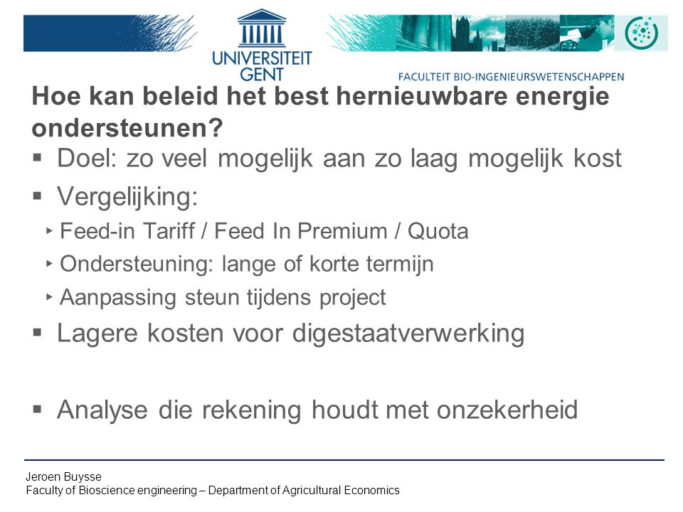 Jeroen Buysse Faculty of Bioscience engineering – Department of Agricultural Economics Hoe kan beleid het best hernieuwbare energie ondersteunen.