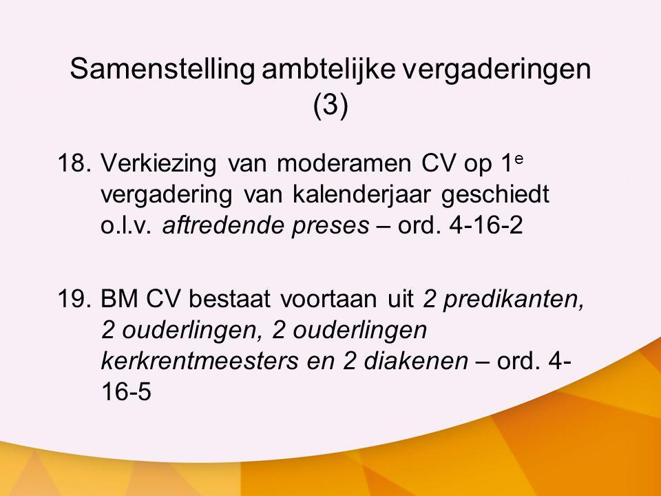 Samenstelling ambtelijke vergaderingen (3) 18.Verkiezing van moderamen CV op 1 e vergadering van kalenderjaar geschiedt o.l.v. aftredende preses – ord