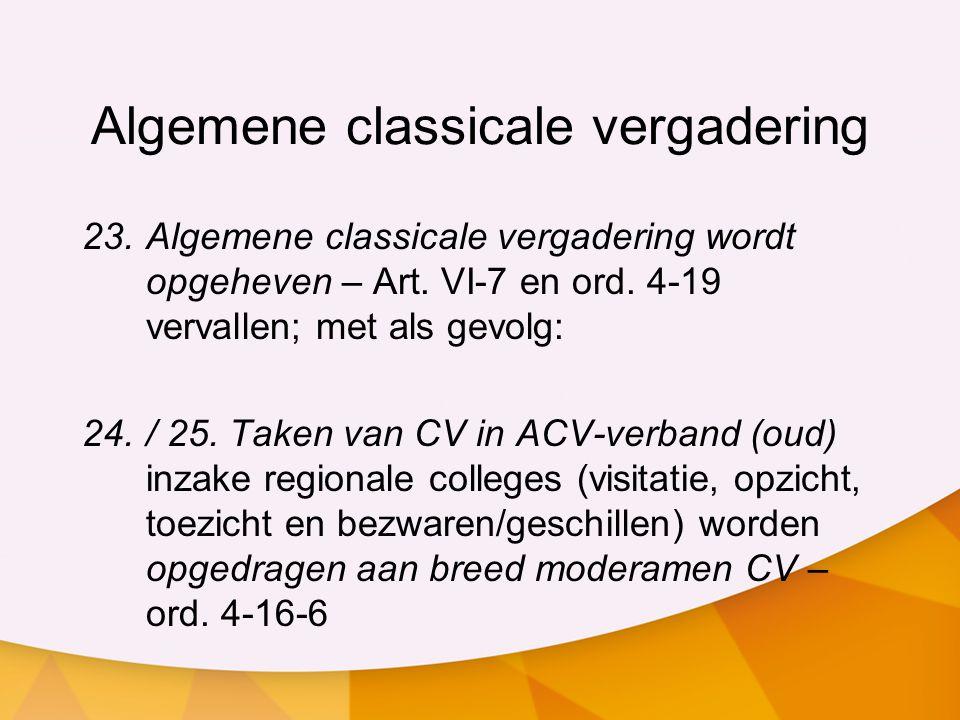Algemene classicale vergadering 23.Algemene classicale vergadering wordt opgeheven – Art. VI-7 en ord. 4-19 vervallen; met als gevolg: 24./ 25. Taken