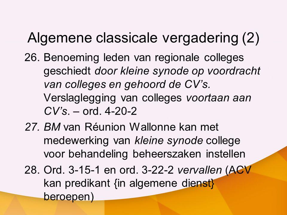 Algemene classicale vergadering (2) 26.Benoeming leden van regionale colleges geschiedt door kleine synode op voordracht van colleges en gehoord de CV