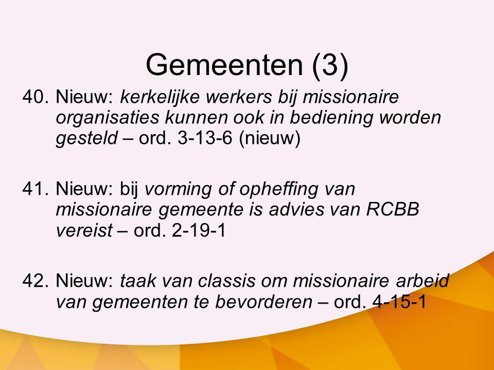 Gemeenten (3) 40.Nieuw: kerkelijke werkers bij missionaire organisaties kunnen ook in bediening worden gesteld – ord. 3-13-6 (nieuw) 41.Nieuw: bij vor
