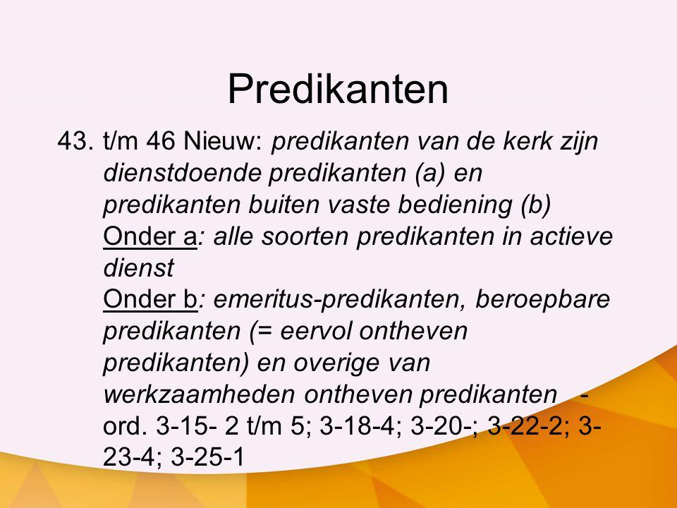 Predikanten 43.t/m 46 Nieuw: predikanten van de kerk zijn dienstdoende predikanten (a) en predikanten buiten vaste bediening (b) Onder a: alle soorten