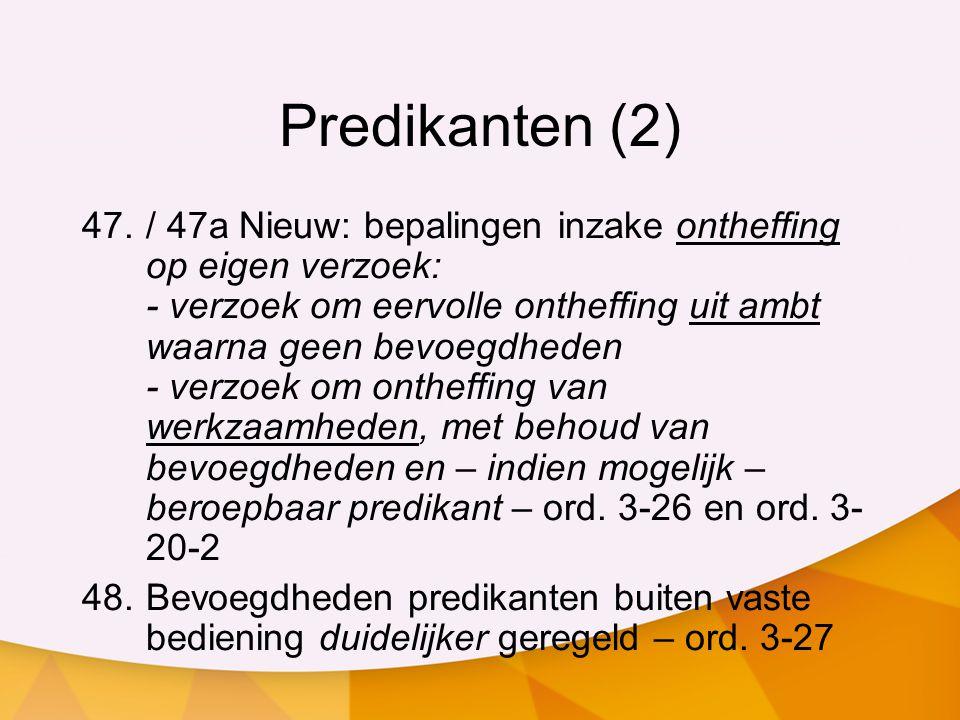 Predikanten (2) 47./ 47a Nieuw: bepalingen inzake ontheffing op eigen verzoek: - verzoek om eervolle ontheffing uit ambt waarna geen bevoegdheden - ve