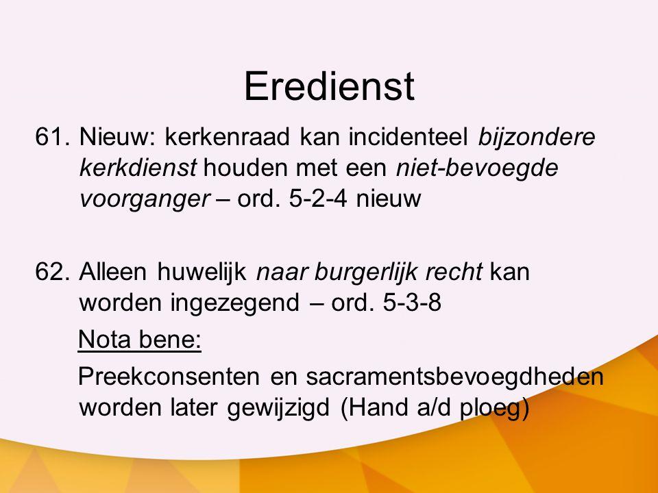 Eredienst 61.Nieuw: kerkenraad kan incidenteel bijzondere kerkdienst houden met een niet-bevoegde voorganger – ord. 5-2-4 nieuw 62.Alleen huwelijk naa