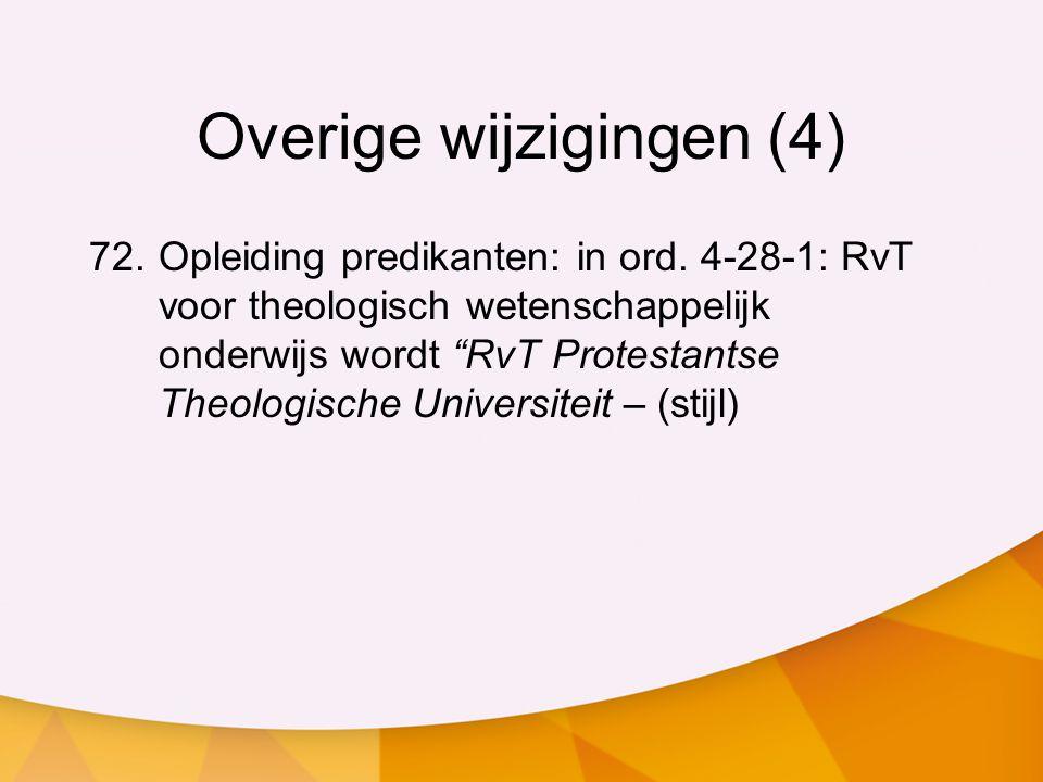 """Overige wijzigingen (4) 72.Opleiding predikanten: in ord. 4-28-1: RvT voor theologisch wetenschappelijk onderwijs wordt """"RvT Protestantse Theologische"""