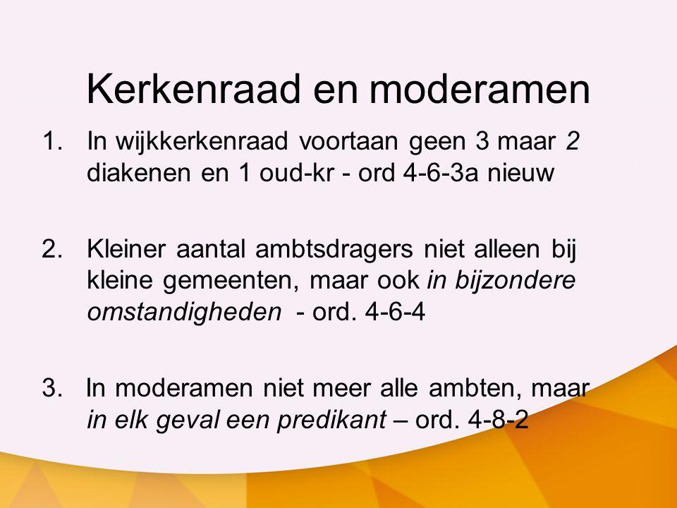 Kerkenraad en moderamen 1.In wijkkerkenraad voortaan geen 3 maar 2 diakenen en 1 oud-kr - ord 4-6-3a nieuw 2.Kleiner aantal ambtsdragers niet alleen b
