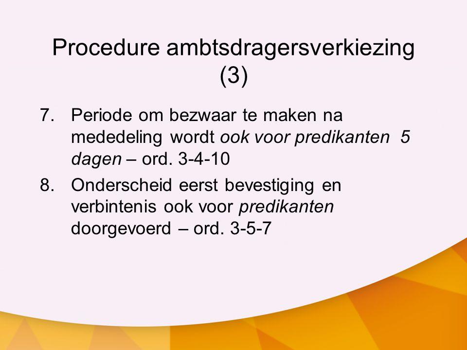 Procedure ambtsdragersverkiezing (3) 7.Periode om bezwaar te maken na mededeling wordt ook voor predikanten 5 dagen – ord. 3-4-10 8.Onderscheid eerst