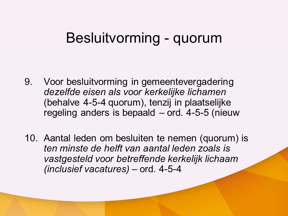 Besluitvorming - quorum 9.Voor besluitvorming in gemeentevergadering dezelfde eisen als voor kerkelijke lichamen (behalve 4-5-4 quorum), tenzij in pla