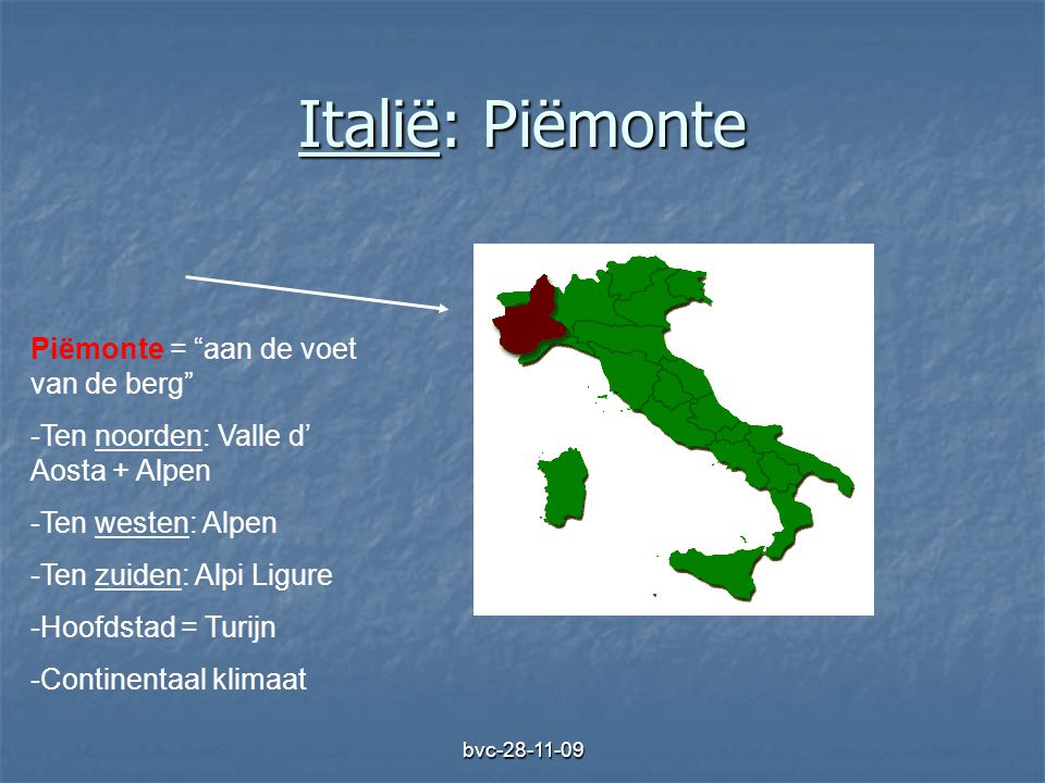 """bvc-28-11-09 Italië: Piëmonte Piëmonte = """"aan de voet van de berg"""" -Ten noorden: Valle d' Aosta + Alpen -Ten westen: Alpen -Ten zuiden: Alpi Ligure -H"""