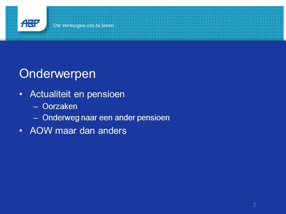 3 Onderwerpen •Actualiteit en pensioen –Oorzaken –Onderweg naar een ander pensioen •AOW maar dan anders