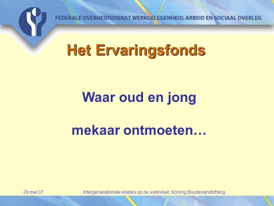 29 mei 07Intergenerationele relaties op de werkvloer, Koning Boudewijnstichting Het Ervaringsfonds Waar oud en jong mekaar ontmoeten…
