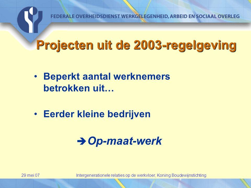 29 mei 07Intergenerationele relaties op de werkvloer, Koning Boudewijnstichting •Beperkt aantal werknemers betrokken uit… •Eerder kleine bedrijven  Op-maat-werk Projecten uit de 2003-regelgeving