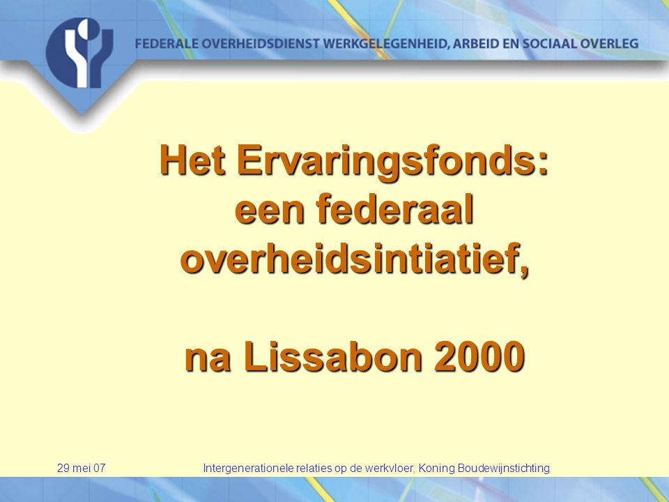 29 mei 07Intergenerationele relaties op de werkvloer, Koning Boudewijnstichting Het Ervaringsfonds: een federaal overheidsintiatief, na Lissabon 2000