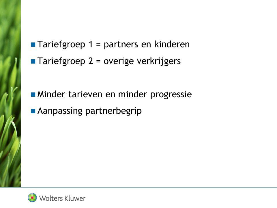  Tariefgroep 1 = partners en kinderen  Tariefgroep 2 = overige verkrijgers  Minder tarieven en minder progressie  Aanpassing partnerbegrip