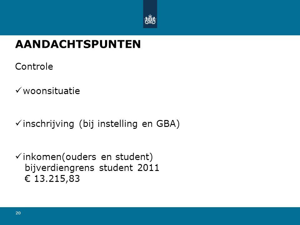 20 AANDACHTSPUNTEN Controle  woonsituatie  inschrijving (bij instelling en GBA)  inkomen(ouders en student) bijverdiengrens student 2011 € 13.215,83