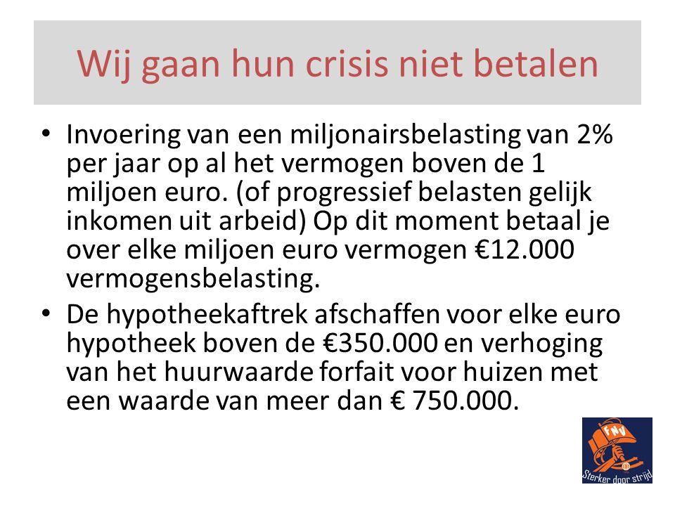 Wij gaan hun crisis niet betalen • Invoering van een miljonairsbelasting van 2% per jaar op al het vermogen boven de 1 miljoen euro.