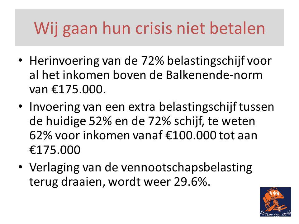 Wij gaan hun crisis niet betalen • Herinvoering van de 72% belastingschijf voor al het inkomen boven de Balkenende-norm van €175.000.