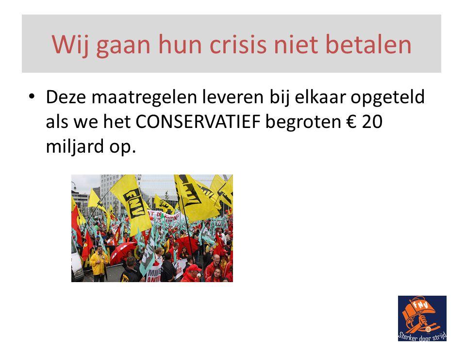 Wij gaan hun crisis niet betalen • Deze maatregelen leveren bij elkaar opgeteld als we het CONSERVATIEF begroten € 20 miljard op.
