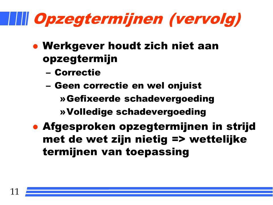 11 Opzegtermijnen (vervolg) l Werkgever houdt zich niet aan opzegtermijn –Correctie –Geen correctie en wel onjuist »Gefixeerde schadevergoeding »Volle