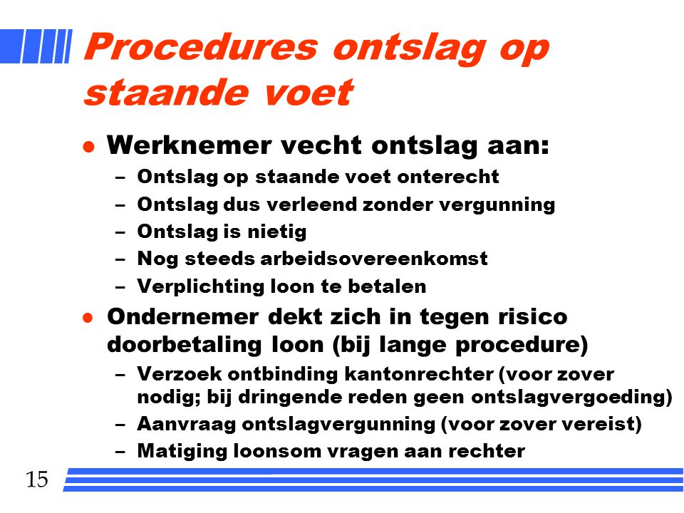 15 Procedures ontslag op staande voet l Werknemer vecht ontslag aan: –Ontslag op staande voet onterecht –Ontslag dus verleend zonder vergunning –Ontsl