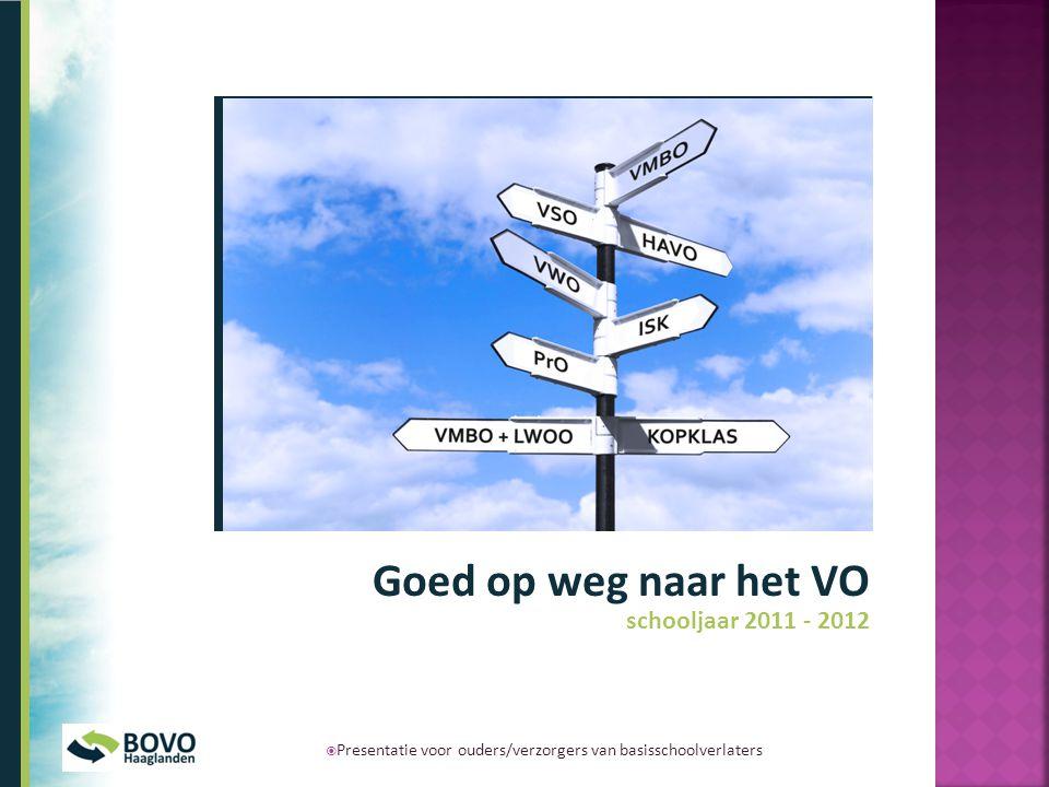 Goed op weg naar het VO schooljaar 2011 - 2012  Presentatie voor ouders/verzorgers van basisschoolverlaters