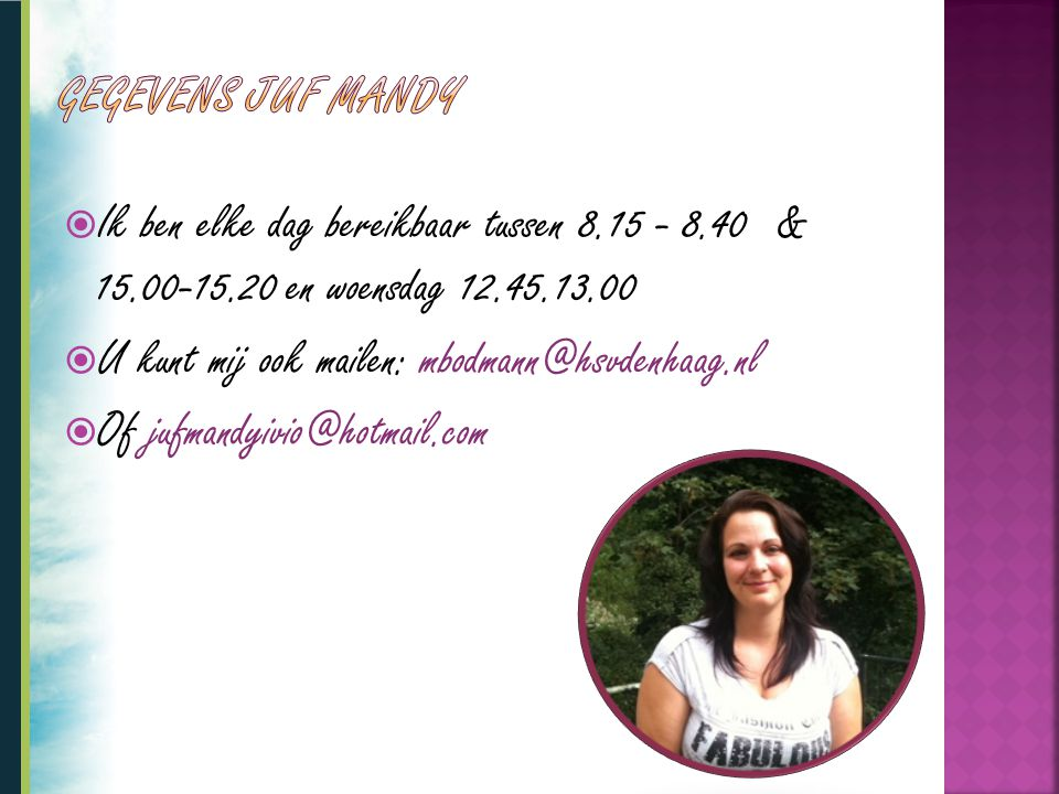  Ik ben elke dag bereikbaar tussen 8.15 - 8.40 & 15.00-15.20 en woensdag 12.45.13.00  U kunt mij ook mailen: mbodmann@hsvdenhaag.nl  Of jufmandyivi