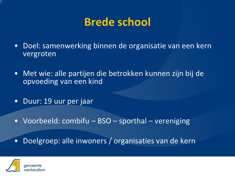 Brede school •Doel: samenwerking binnen de organisatie van een kern vergroten •Met wie: alle partijen die betrokken kunnen zijn bij de opvoeding van e
