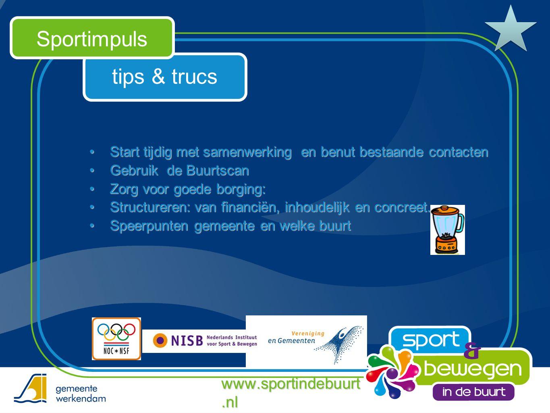 tips & trucs Sportimpuls www.sportindebuurt.nl •Start tijdig met samenwerking en benut bestaande contacten •Gebruik de Buurtscan •Zorg voor goede borg