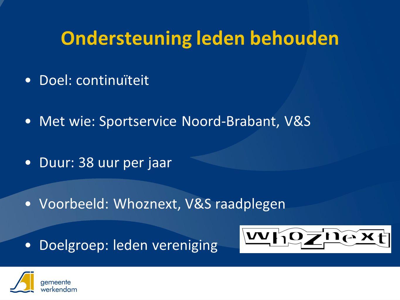 Ondersteuning leden behouden •Doel: continuïteit •Met wie: Sportservice Noord-Brabant, V&S •Duur: 38 uur per jaar •Voorbeeld: Whoznext, V&S raadplegen