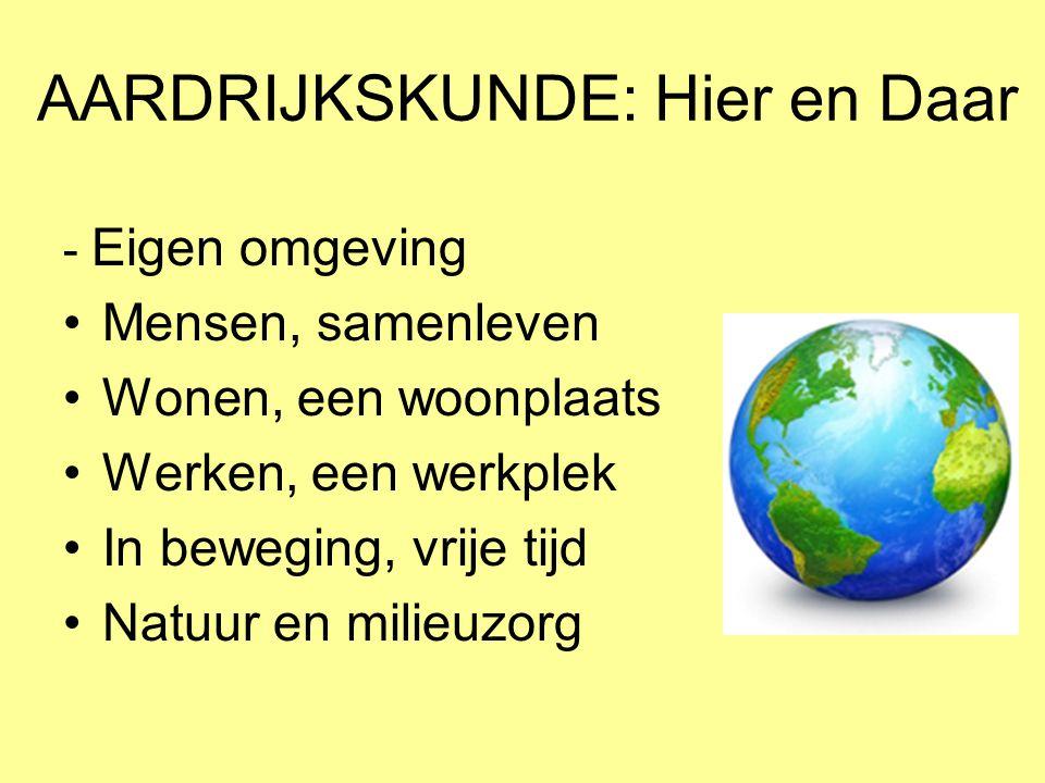 AARDRIJKSKUNDE: Hier en Daar - Eigen omgeving •Mensen, samenleven •Wonen, een woonplaats •Werken, een werkplek •In beweging, vrije tijd •Natuur en mil