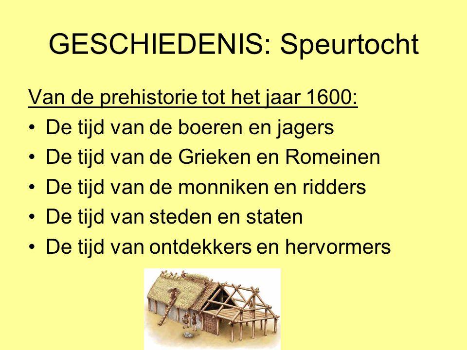 GESCHIEDENIS: Speurtocht Van de prehistorie tot het jaar 1600: •De tijd van de boeren en jagers •De tijd van de Grieken en Romeinen •De tijd van de mo