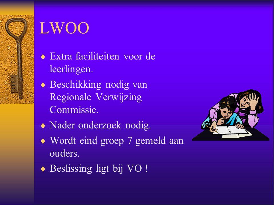 LWOO  Extra faciliteiten voor de leerlingen.  Beschikking nodig van Regionale Verwijzing Commissie.  Nader onderzoek nodig.  Wordt eind groep 7 ge