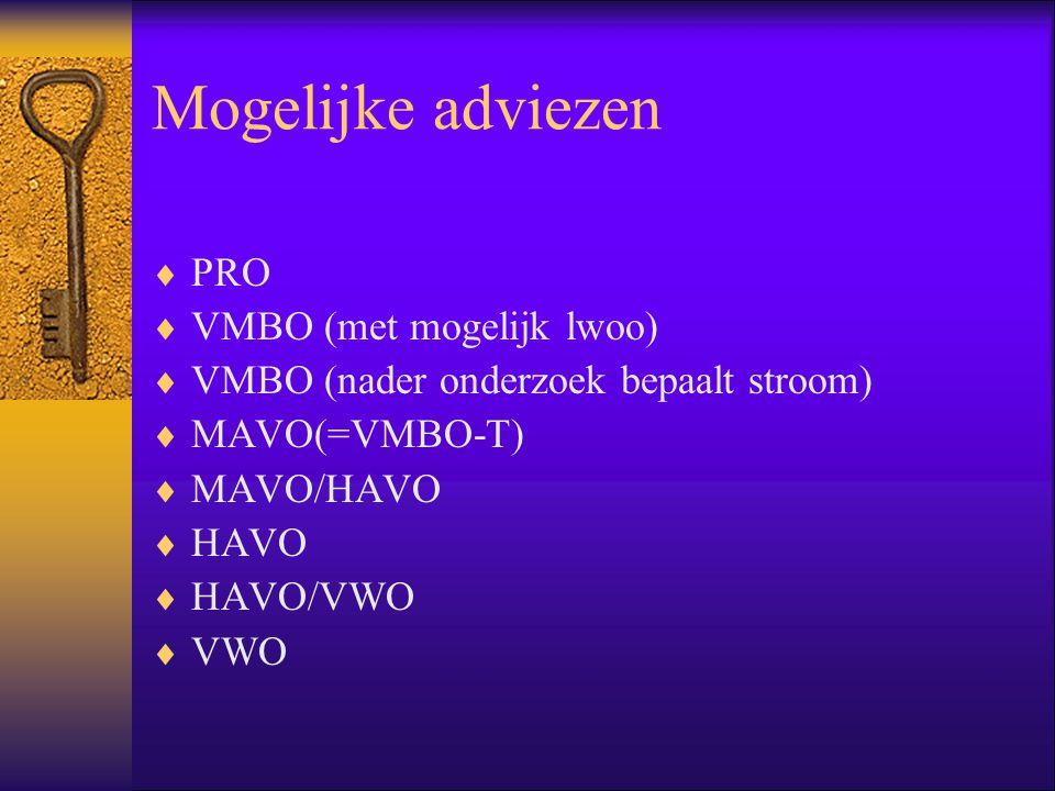 Mogelijke adviezen  PRO  VMBO (met mogelijk lwoo)  VMBO (nader onderzoek bepaalt stroom)  MAVO(=VMBO-T)  MAVO/HAVO  HAVO  HAVO/VWO  VWO