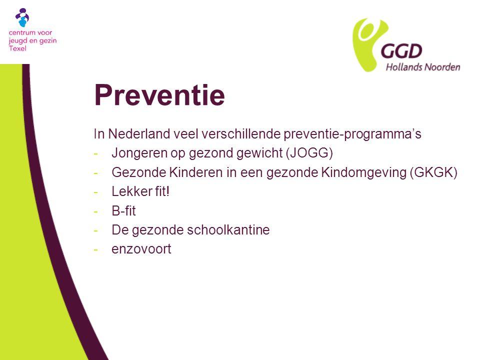 Preventie In Nederland veel verschillende preventie-programma's -Jongeren op gezond gewicht (JOGG) -Gezonde Kinderen in een gezonde Kindomgeving (GKGK) -Lekker fit.
