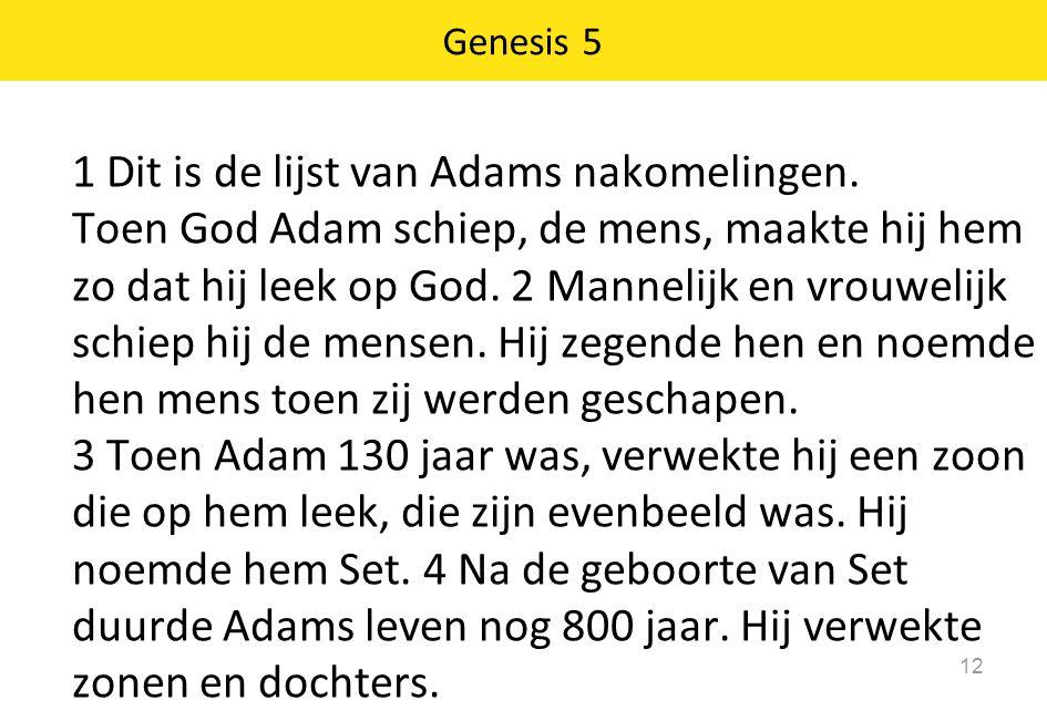 12 1 Dit is de lijst van Adams nakomelingen. Toen God Adam schiep, de mens, maakte hij hem zo dat hij leek op God. 2 Mannelijk en vrouwelijk schiep hi